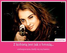 Z kobietą jest jak z bronią... : niebezpiecznie, kiedy się nią bawisz.