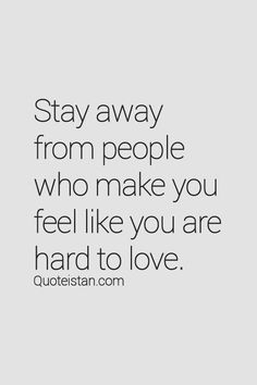 Stay away from people who make you feel like you are hard to love. Man - I needed to see this today!!