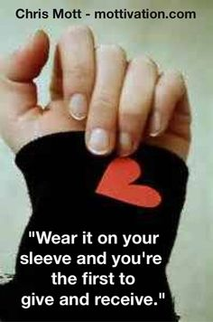 """Stop living by phrases that originate from fear. Those choosing to buy into the phrase, """"Don't wear your heart on your sleeve"""" are the ones yearning for more love in their lives. You must lead with what you wish to follow. - Chris Mott - www.mottivation.com"""