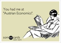 You had me at 'Austrian Economics'. I'm having fun at making these Ecards. We need a line of Von Mises cards.