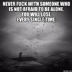 Never fuck with someone who is not afraid to be alone.                       You will lose.