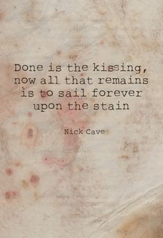 Done is the kissing,now all that remainsis to sail foreverupon the stain.   Nick Cave-Cabin Fever
