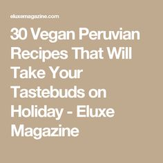 30 Vegan Peruvian Recipes That Will Take Your Tastebuds on Holiday - Eluxe Magazine