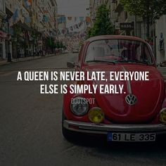 A queen is never late everyone else is simply early.