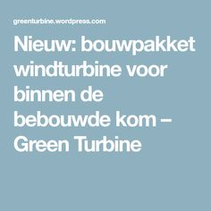Nieuw: bouwpakket windturbine voor binnen de bebouwde kom – Green Turbine
