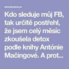 Kdo sleduje můj FB, tak určitě postřehl, že jsem celý měsíc zkoušela detox podle knihy Antónie Mačingové. A protože vím, že ne všichni holdujete Facebooku, tak jsem se rozhodla udělat... Celý článek