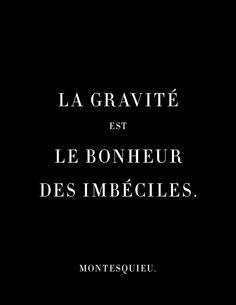 La gravité est le bonheur des imbéciles. Montesquieu.