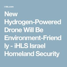 New Hydrogen-Powered Drone Will Be Environment-Friendly - iHLS Israel Homeland Security