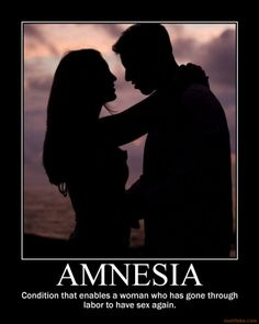 "Amnesia - ""The condition that enables a woman who has gone through labor to have sex again."""