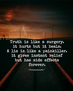 truth is like a surgery. it hurts but it heals. a lie is like a painkiller. it gives instant relief but has side effects forever. by theltestquote Reality Quotes, Mood Quotes, Attitude Quotes, Positive Quotes, Motivational Quotes, Inspirational Quotes, The Words, Wisdom Quotes, Life Quotes