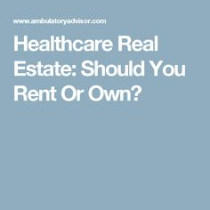Healthcare Real Estate: Should You Rent Or Own?