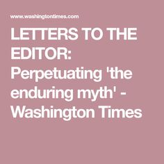 LETTERS TO THE EDITOR: Perpetuating 'the enduring myth' - Washington Times