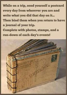 While on a trip, send yourself a postcard every day from wherever you are and write what you did that day on it... Then bind them when you return to have a journal of your trip. Complete with photos, stamps, and a run-down of each day's events!