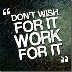 don't wish for it, work for it