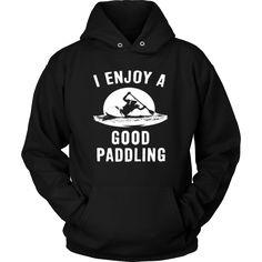 """I Enjoy A Good Paddling"" - Shirts and Hoodies"