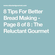 8 Tips For Better Bread Making - Page 8 of 8 : The Reluctant Gourmet