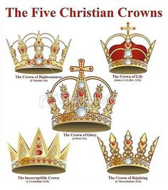 CROWNS of Righteousness, Life, Glory, Incorruptible and Rejoicing.--Crown of Righteousness - 2 Timothy 4:8... Crown of Life - James 1:12, Revelation 2:10 ... Crown of Glory - 1 Peter 5:4 ... Incorruptible Crown- 1 Corinthians 9:25 ... Crown of Rejoicing - 1 Thessalonians 2:19 ...