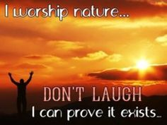I worship nature ... Don't laugh. I can prove it exists.