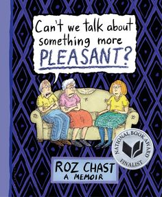 In Can't We Talk About Something More Pleasant? Roz Chast has produced an amazingly honest and clear-eyed memoir of her relationship with her parents in their declining years. It's both a universal story of something many of us will go through and a very particular account of a single family of quirky individuals…Chast doesn't flinch from the serious stuff, be it her difficult relationship with her mother or the indignities of age and illness, but she tells her story with a strong dose of humor.