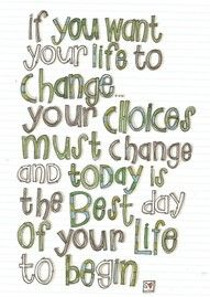Change & Choices...Today is the best day to begin