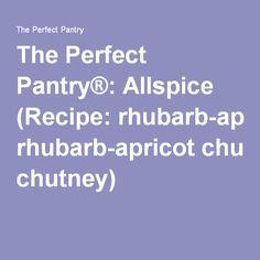 The Perfect Pantry®: Allspice (Recipe: rhubarb-apricot chutney)