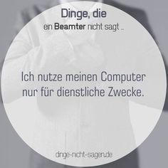 Ich nutze meinen Computer nur für dienstliche Zwecke.  Mehr Sprüche: www.dinge-nicht-sagen.de  #computer #internet #arbeit #job #dienst