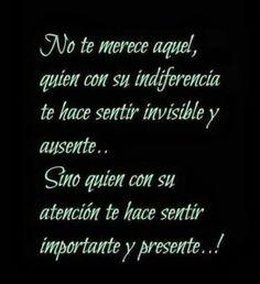 No te merece aquel quien con su indiferencia te hace sentir invisible y ausente.