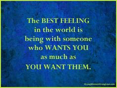 #strongwomenstronglove #quote. The Best Feeling in the World - Strong Women, Strong Love.  The BEST FEELING in the world is being with someone who WANTS YOU as much as YOU WANT THEM.