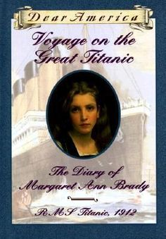 Voyage on the Great Titanic: The Diary of Margaret Ann Brady,1912 by Ellen Emerson White (Dear America series) ~ Great book and great series, about a girl who is a companion to a wealthy woman on the Titanic.