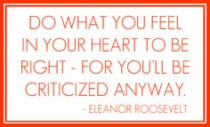 """""""Do what you feel in your heart to be right - for you'll be criticized anyway."""" -- Eleanor Roosevelt  #quotes"""