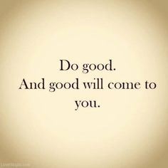 do good and good will come to you life quotes quotes positive quotes quote life quote positive quote inspiring