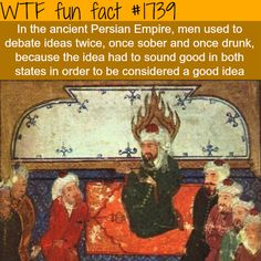 #1739 - In the ancient Persian Empire, men used to debate ideas twice, once sober and once drunk, because the idea had to sound good in both states in order to be considered a good idea