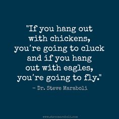 """If you hang out with chickens, you're going to cluck; and if you hang out with eagles, you're going to fly."" - Steve Maraboli"