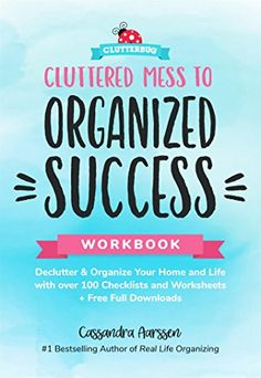 Cluttered Mess to Organized Success Workbook: Declutter and Organize your Home and Life with over 100 Checklists and Worksheets (Plus Free Full Downloads)