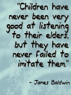 "#Parenting ""Children have never been very good at listening to their elders, but they have never failed to imitate them."" ~James #Baldwin"