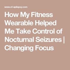 How My Fitness Wearable Helped Me Take Control of Nocturnal Seizures | Changing Focus