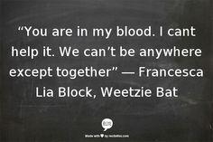 """You are in my blood"" -Francesca Lia Block, Weetzie Bat"