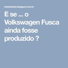 E se ... o Volkswagen Fusca ainda fosse produzido ?