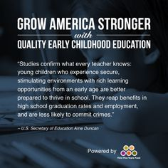 """""""Studies confirm what every teacher knows: young children who experience secure, stimulating environments with rich learning opportunities from an early age are better prepared to thrive in school. They reap benefits in high school graduation rates and employment, and are less likely to commit crimes."""" -- U.S. Secretary of Education Arne Duncan. Learn more about the benefits of early childhood education at www.GrowAmericaStronger.org."""