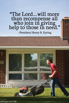 """The Lord…will more than recompense all who join in giving help to those in need."" –President Henry B. Eyring"