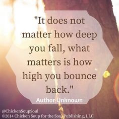 """It does not matter how deep you fall, what matters is how high you bounce back."" ~Author Unknown #quotes #ChickenSoupfortheSoul"