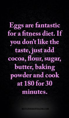 Eggs are fantastic for a fitness diet. If you don't like the taste, just add cocoa, flour, sugar, butter, baking powder and cook at 180 for 30 minutes.