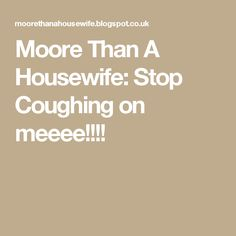Moore Than A Housewife: Stop Coughing on meeee!!!!