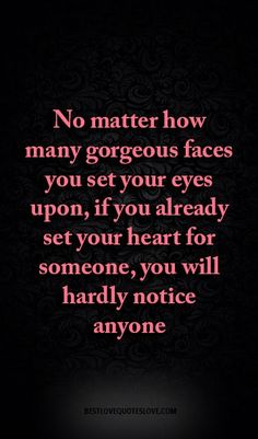 no matter how many gorgeous faces you set your eyes upon, if you already set your heart for someone, you will hardly notice anyone