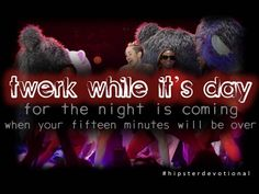 Twerk While It's Day (Hipster Devotional #10, inspired by Miley Cyrus at the 2013 VMAs)