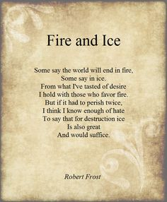 """""""Some say the world will end in fire,  Some say in ice.  From what I've tasted of desire  I hold with those who favor fire.  But if it had to perish twice,  I think I know enough of hate  To say that for destruction ice  Is also great  And would suffice""""   Fire and Ice, Robert Frost"""