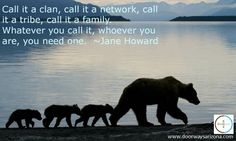 """""""Call it a clan, call it a network, call it a tribe, call it a family.  Whatever you call it, whoever you are, you need one."""" --Jane Howard"""