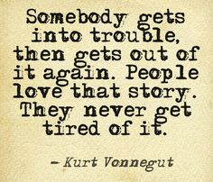Somebody gets into trouble, then gets out of it again. People love that story. They never get tired of it.  Kurt Vonnegut