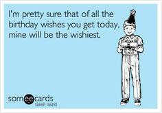 Funny Birthday Ecard Im Pretty Sure That Of All The Wishes You