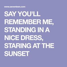 SAY YOU'LL REMEMBER ME, STANDING IN A NICE DRESS, STARING AT THE SUNSET